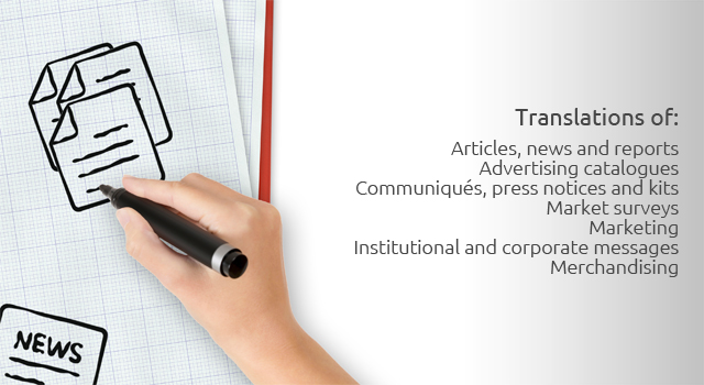 Translations of: Articles, news and reports; Advertising catalogues; Communiqués, press notices and kits; Market surveys; Marketing; Institutional and corporate messages; Merchandising.